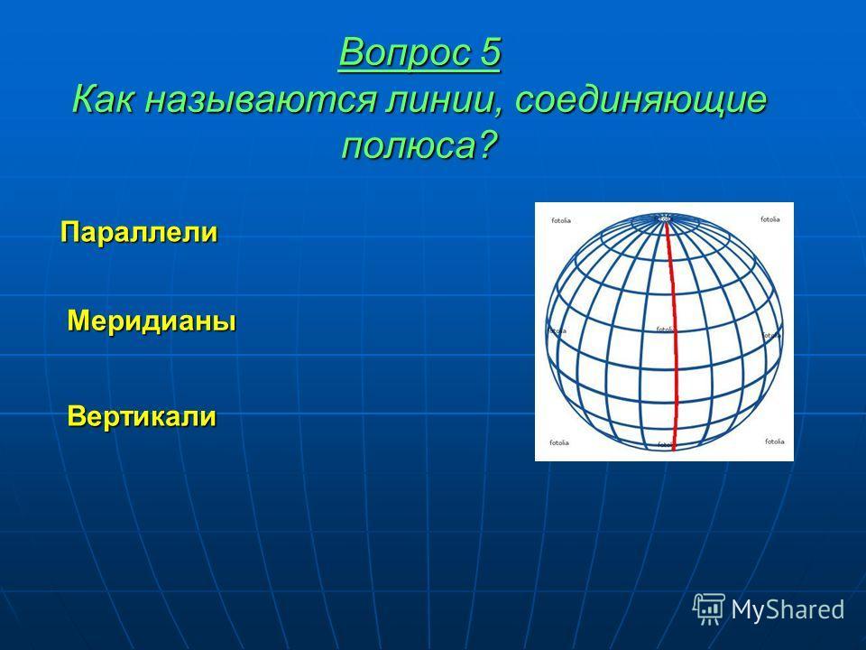 Вопрос 5 Как называются линии, соединяющие полюса? Параллели Меридианы Вертикали