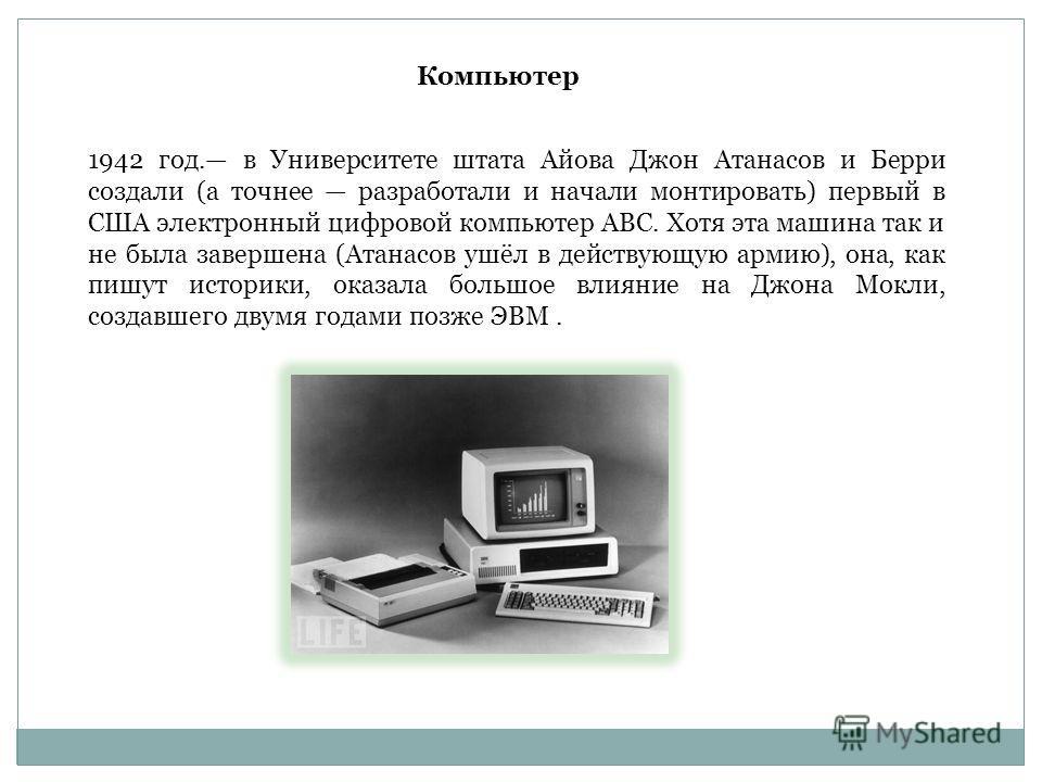 1942 год. в Университете штата Айова Джон Атанасов и Берри создали (а точнее разработали и начали монтировать) первый в США электронный цифровой компьютер АВС. Хотя эта машина так и не была завершена (Атанасов ушёл в действующую армию), она, как пишу