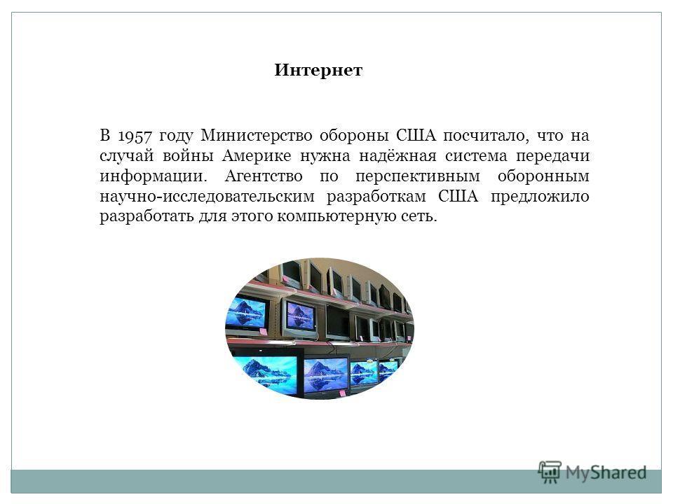 В 1957 году Министерство обороны США посчитало, что на случай войны Америке нужна надёжная система передачи информации. Агентство по перспективным оборонным научно-исследовательским разработкам США предложило разработать для этого компьютерную сеть.