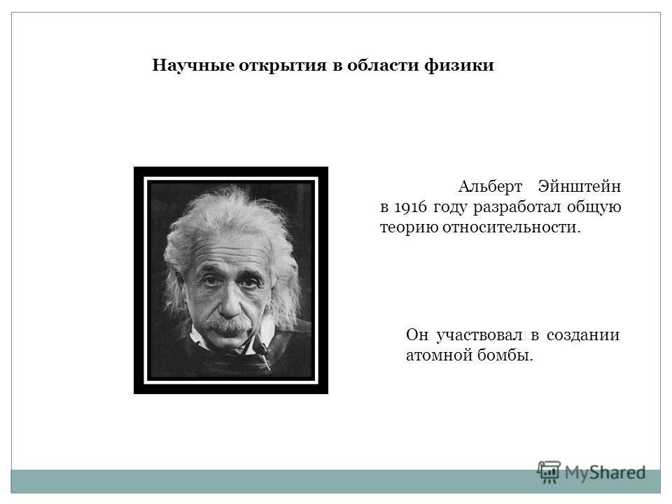 Альберт Эйнштейн в 1916 году разработал общую теорию относительности. Он участвовал в создании атомной бомбы. Научные открытия в области физики