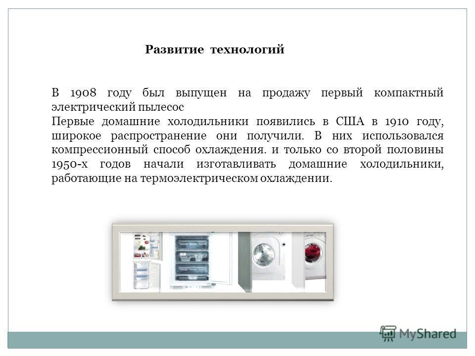 В 1908 году был выпущен на продажу первый компактный электрический пылесос Первые домашние холодильники появились в США в 1910 году, широкое распространение они получили. В них использовался компрессионный способ охлаждения. и только со второй полови