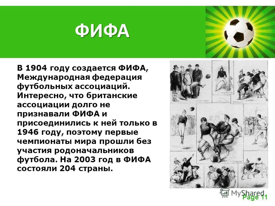Powerpoint Templates Page 11 В 1904 году создается ФИФА, Международная федерация футбольных ассоциаций. Интересно, что британские ассоциации долго не признавали ФИФА и присоединились к ней только в 1946 году, поэтому первые чемпионаты мира прошли без