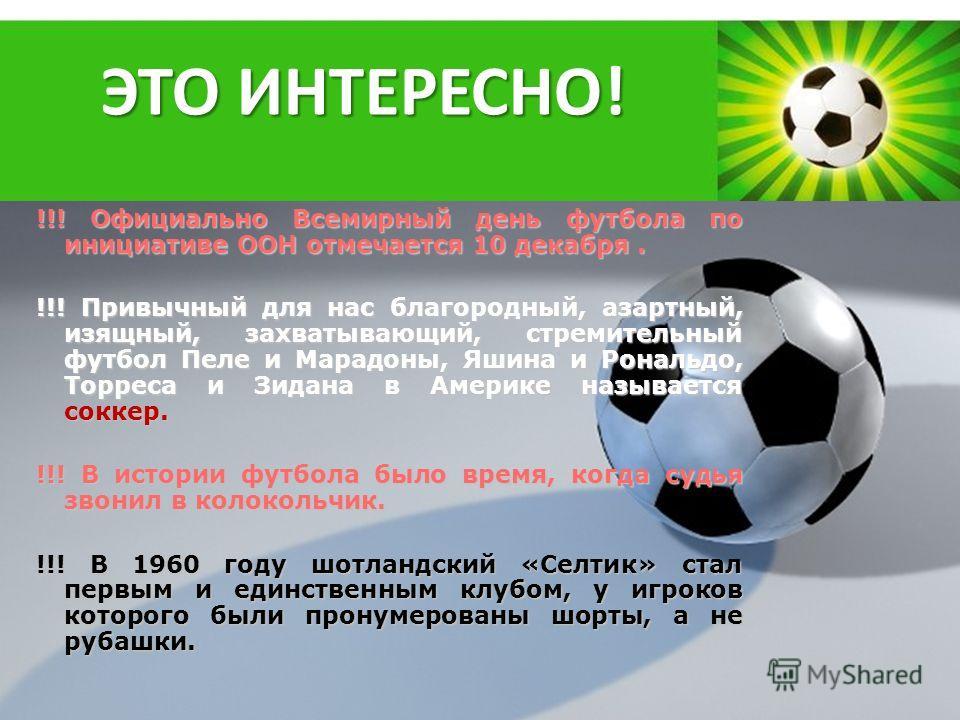 Powerpoint Templates Page 31 ЭТО ИНТЕРЕСНО! !!! Официально Всемирный день футбола по инициативе ООН отмечается 10 декабря. !!! Привычный для нас благородный, азартный, изящный, захватывающий, стремительный футбол Пеле и Марадоны, Яшина и Рональдо, То
