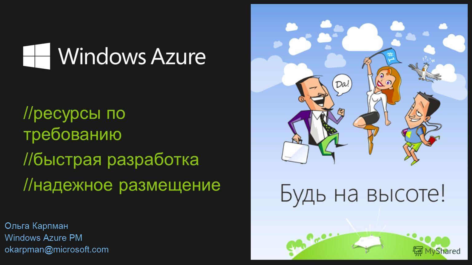 //ресурсы по требованию //быстрая разработка //надежное размещение Ольга Карпман Windows Azure PM okarpman@microsoft.com