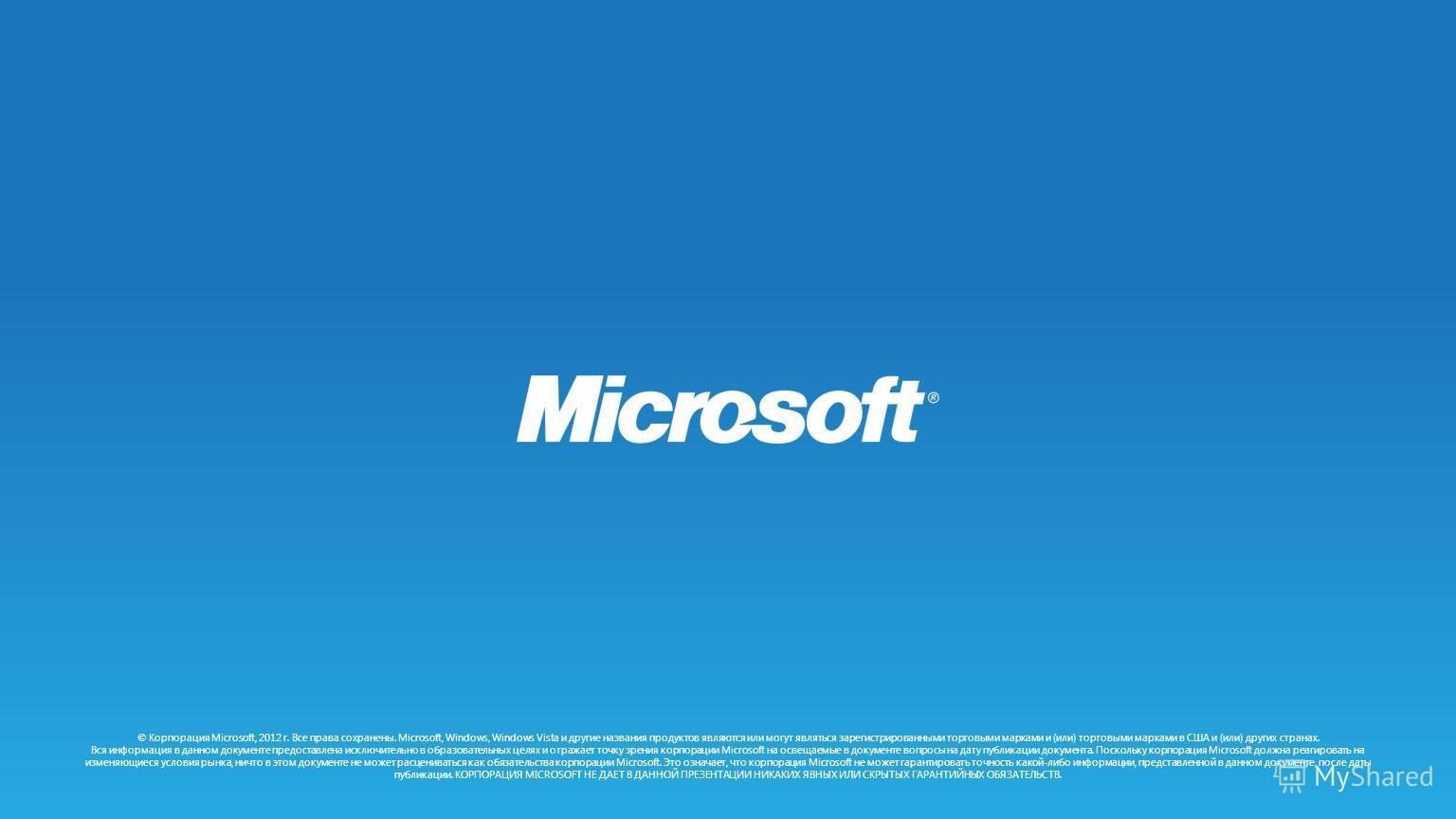 © Корпорация Microsoft, 2012 г. Все права сохранены. Microsoft, Windows, Windows Vista и другие названия продуктов являются или могут являться зарегистрированными торговыми марками и (или) торговыми марками в США и (или) других странах. Вся информаци