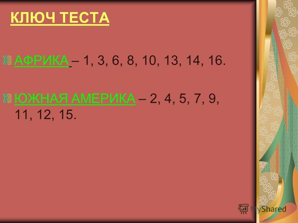 КЛЮЧ ТЕСТА АФРИКА – 1, 3, 6, 8, 10, 13, 14, 16. ЮЖНАЯ АМЕРИКА – 2, 4, 5, 7, 9, 11, 12, 15.