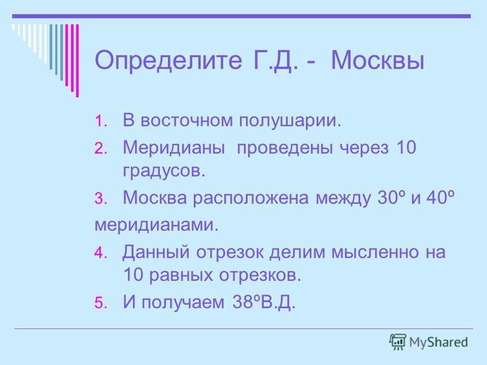 Определите Г.Д. - Москвы 1. В восточном полушарии. 2. Меридианы проведены через 10 градусов. 3. Москва расположена между 30º и 40º меридианами. 4. Данный отрезок делим мысленно на 10 равных отрезков. 5. И получаем 38ºВ.Д.