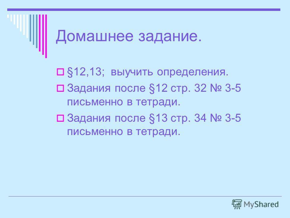 Домашнее задание. §12,13; выучить определения. Задания после §12 стр. 32 3-5 письменно в тетради. Задания после §13 стр. 34 3-5 письменно в тетради.