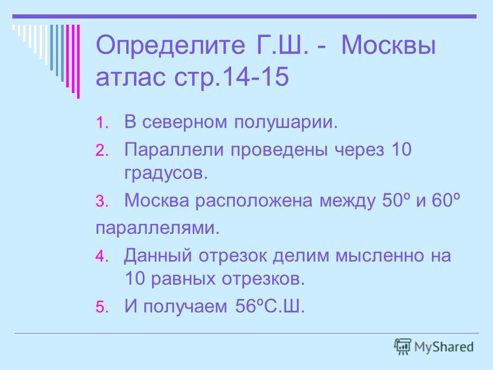 Определите Г.Ш. - Москвы атлас стр.14-15 1. В северном полушарии. 2. Параллели проведены через 10 градусов. 3. Москва расположена между 50º и 60º параллелями. 4. Данный отрезок делим мысленно на 10 равных отрезков. 5. И получаем 56ºС.Ш.