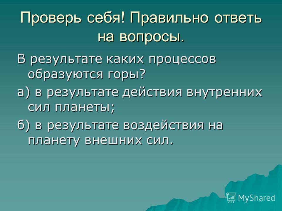 Проверь себя! Правильно ответь на вопросы. В результате каких процессов образуются горы? а) в результате действия внутренних сил планеты; б) в результате воздействия на планету внешних сил.