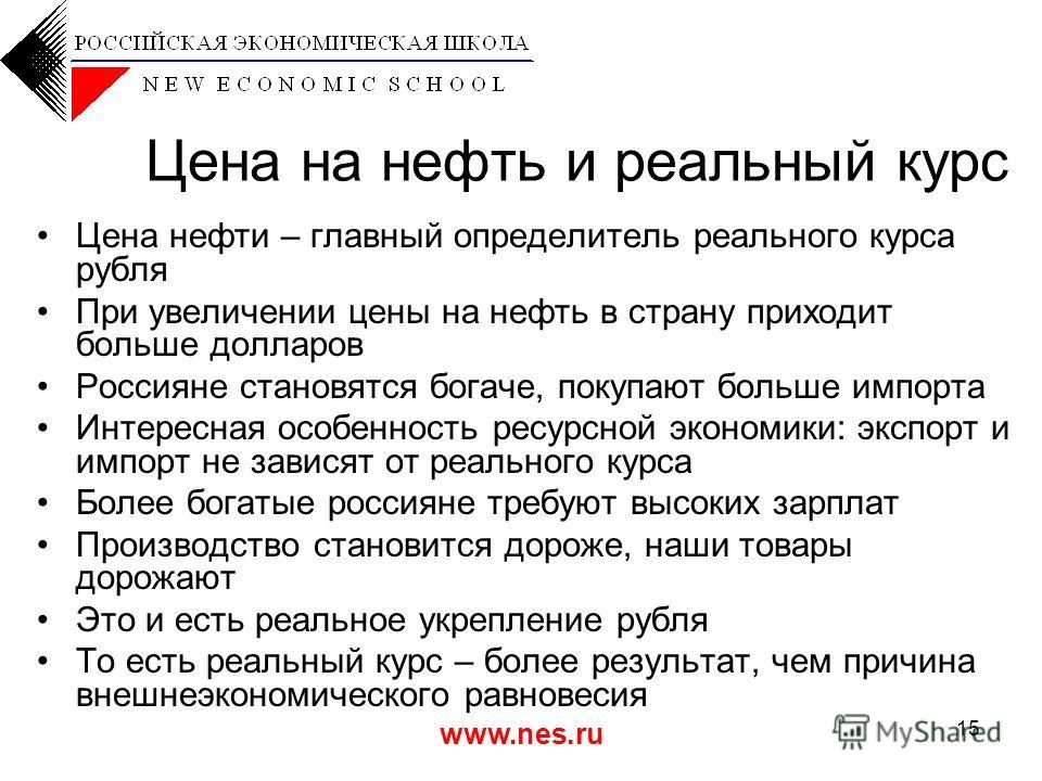 www.nes.ru 15 Цена на нефть и реальный курс Цена нефти – главный определитель реального курса рубля При увеличении цены на нефть в страну приходит больше долларов Россияне становятся богаче, покупают больше импорта Интересная особенность ресурсной эк