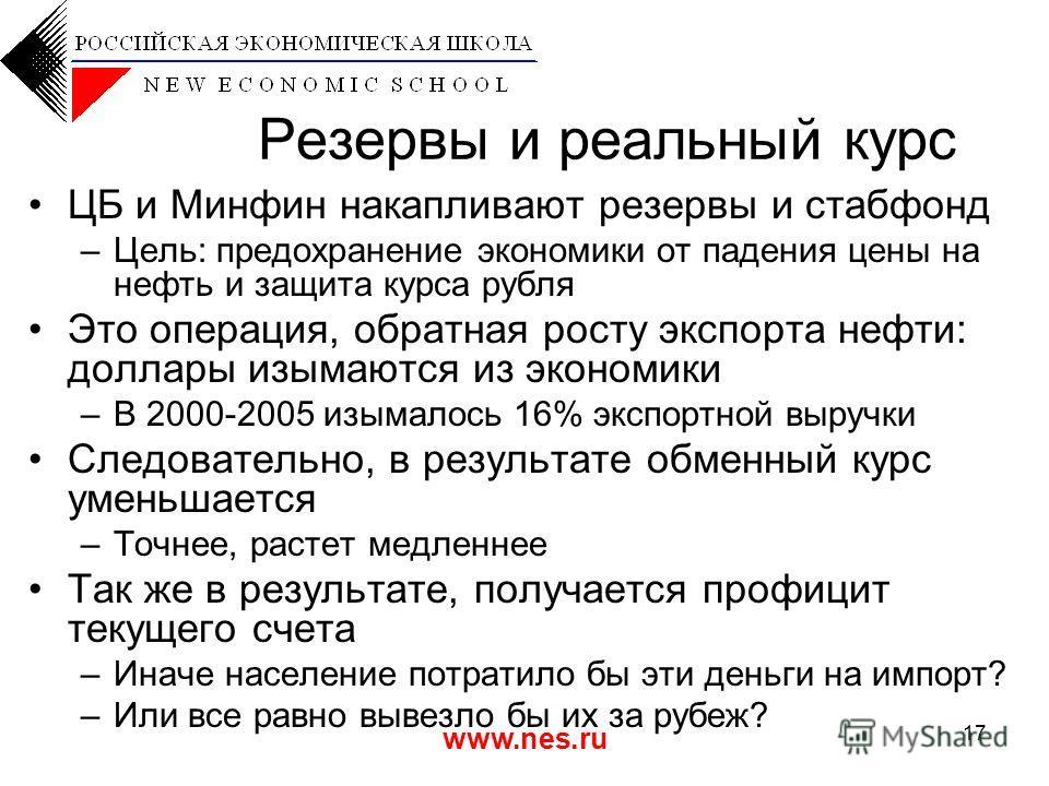 www.nes.ru 17 Резервы и реальный курс ЦБ и Минфин накапливают резервы и стабфонд –Цель: предохранение экономики от падения цены на нефть и защита курса рубля Это операция, обратная росту экспорта нефти: доллары изымаются из экономики –В 2000-2005 изы