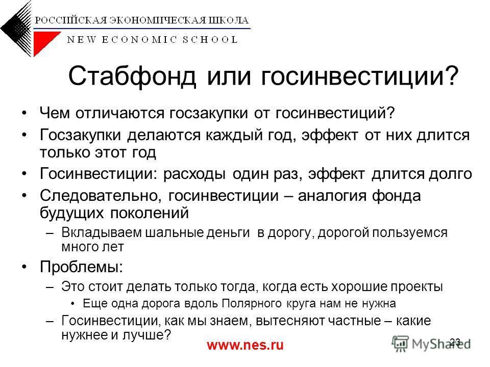 www.nes.ru 23 Стабфонд или госинвестиции? Чем отличаются госзакупки от госинвестиций? Госзакупки делаются каждый год, эффект от них длится только этот год Госинвестиции: расходы один раз, эффект длится долго Следовательно, госинвестиции – аналогия фо