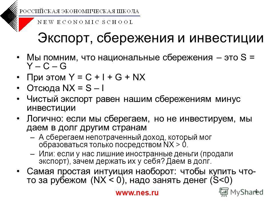 www.nes.ru 4 Экспорт, сбережения и инвестиции Мы помним, что национальные сбережения – это S = Y – C – G При этом Y = C + I + G + NX Отсюда NX = S – I Чистый экспорт равен нашим сбережениям минус инвестиции Логично: если мы сберегаем, но не инвестиру
