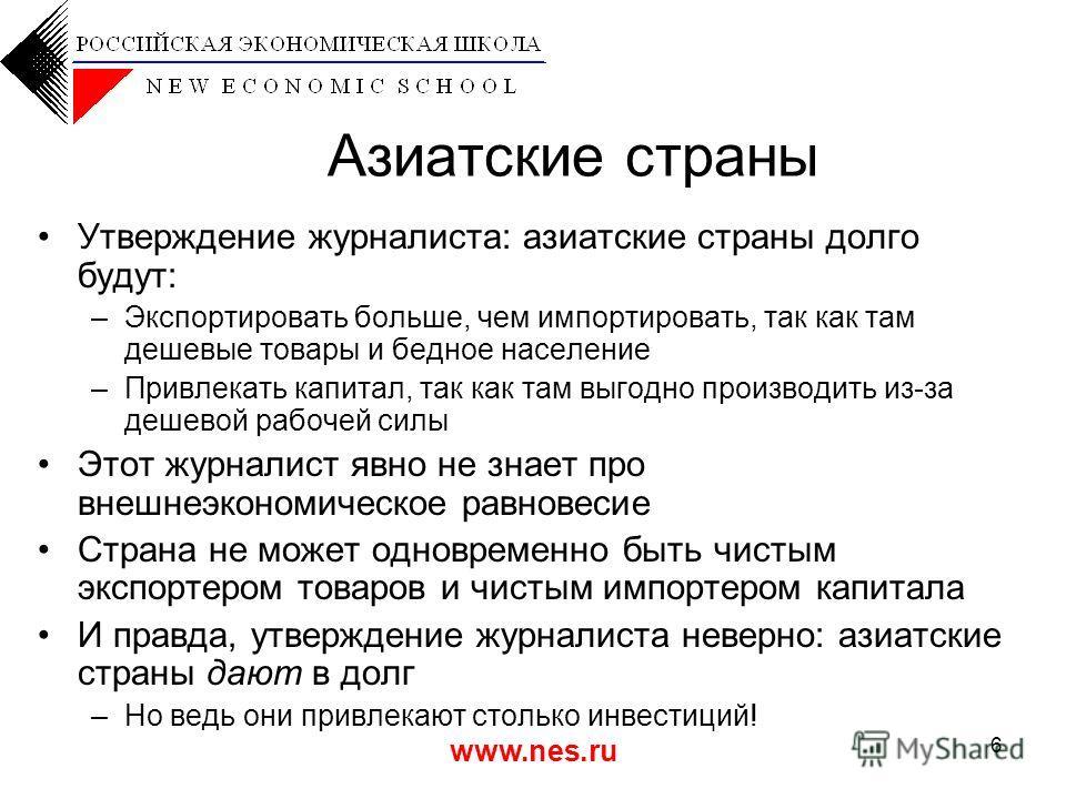 www.nes.ru 6 Азиатские страны Утверждение журналиста: азиатские страны долго будут: –Экспортировать больше, чем импортировать, так как там дешевые товары и бедное население –Привлекать капитал, так как там выгодно производить из-за дешевой рабочей си