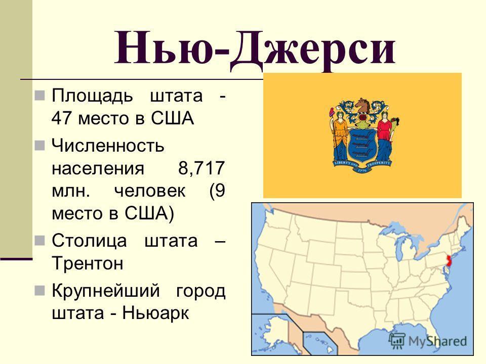 Нью-Джерси Площадь штата - 47 место в США Численность населения 8,717 млн. человек (9 место в США) Столица штата – Трентон Крупнейший город штата - Ньюарк