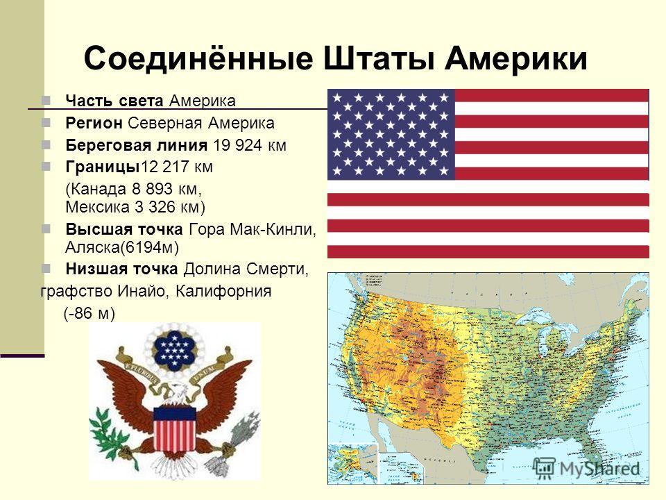 Часть света Америка Регион Северная Америка Береговая линия 19 924 км Границы12 217 км (Канада 8 893 км, Мексика 3 326 км) Высшая точка Гора Мак-Кинли, Аляска(6194м) Низшая точка Долина Смерти, графство Инайо, Калифорния (-86 м) Соединённые Штаты Аме