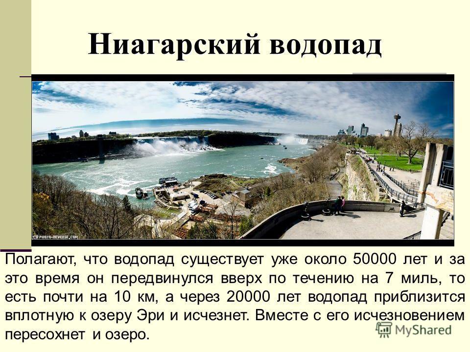 Ниагарский водопад Полагают, что водопад существует уже около 50000 лет и за это время он передвинулся вверх по течению на 7 миль, то есть почти на 10 км, а через 20000 лет водопад приблизится вплотную к озеру Эри и исчезнет. Вместе с его исчезновени