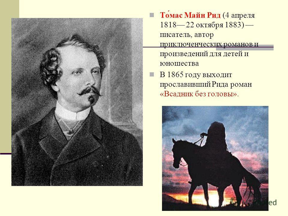 Майн Рид То́мас Майн Рид (4 апреля 1818 22 октября 1883) писатель, автор приключенческих романов и произведений для детей и юношества В 1865 году выходит прославивший Рида роман «Всадник без головы».