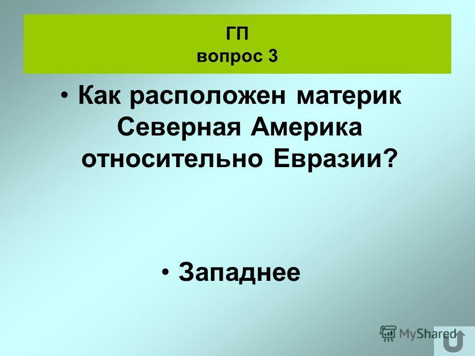 ГП вопрос 3 Как расположен материк Северная Америка относительно Евразии? Западнее