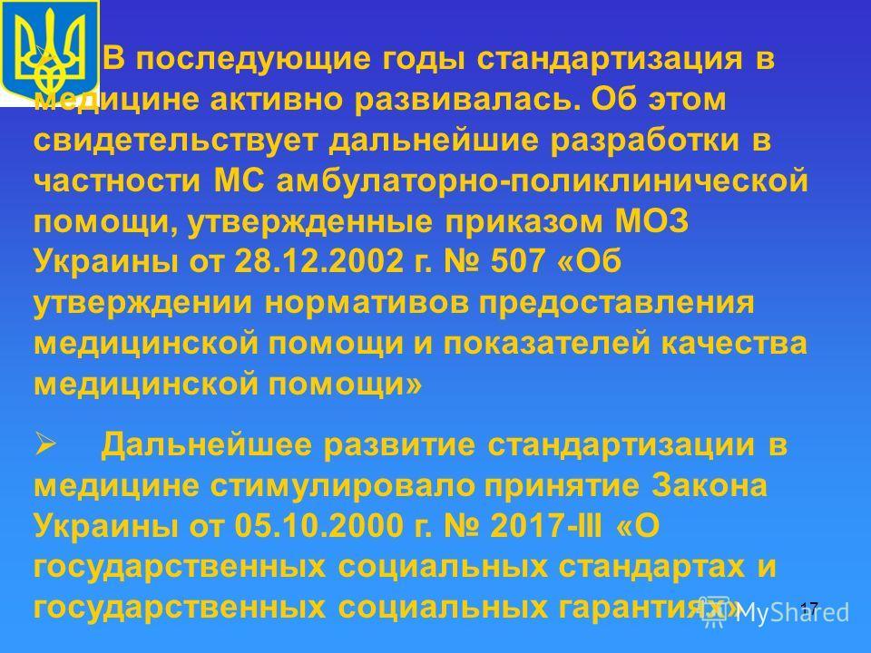 17 В последующие годы стандартизация в медицине активно развивалась. Об этом свидетельствует дальнейшие разработки в частности МС амбулаторно-поликлинической помощи, утвержденные приказом МОЗ Украины от 28.12.2002 г. 507 «Об утверждении нормативов пр