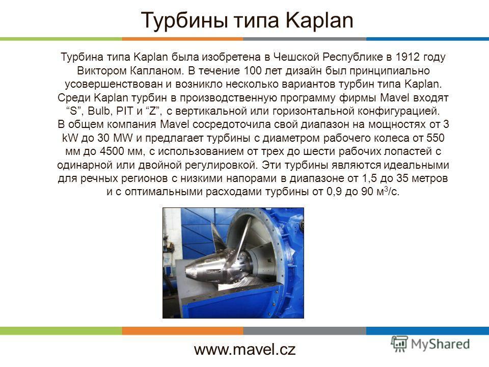 www.mavel.cz Турбины типа Kaplan Турбина типа Kaplan была изобретена в Чешской Республике в 1912 году Виктором Капланом. В течение 100 лет дизайн был принципиально усовершенствован и возникло несколько вариантов турбин типа Kaplan. Среди Kaplan турби