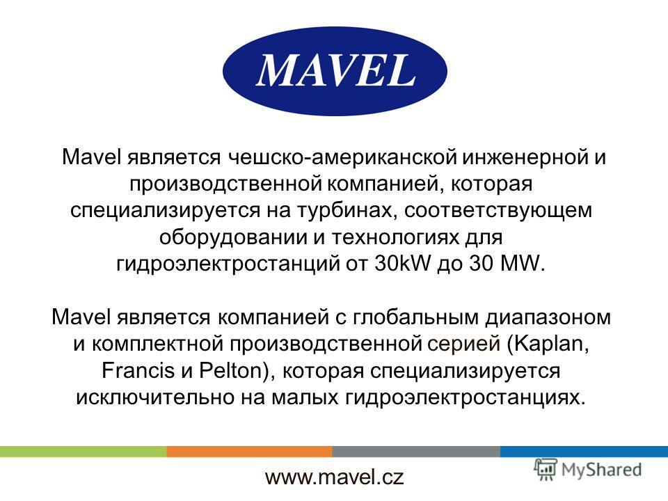 www.mavel.cz Mavel является чешско-американской инженерной и производственной компанией, которая специализируется на турбинах, соответствующем оборудовании и технологиях для гидроэлектростанций от 30kW до 30 MW. Mavel является компанией с глобальным