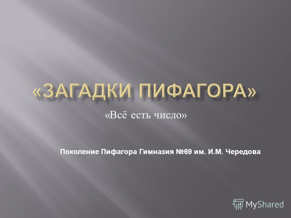 « Всё есть число » Поколение Пифагора Гимназия 69 им. И.М. Чередова