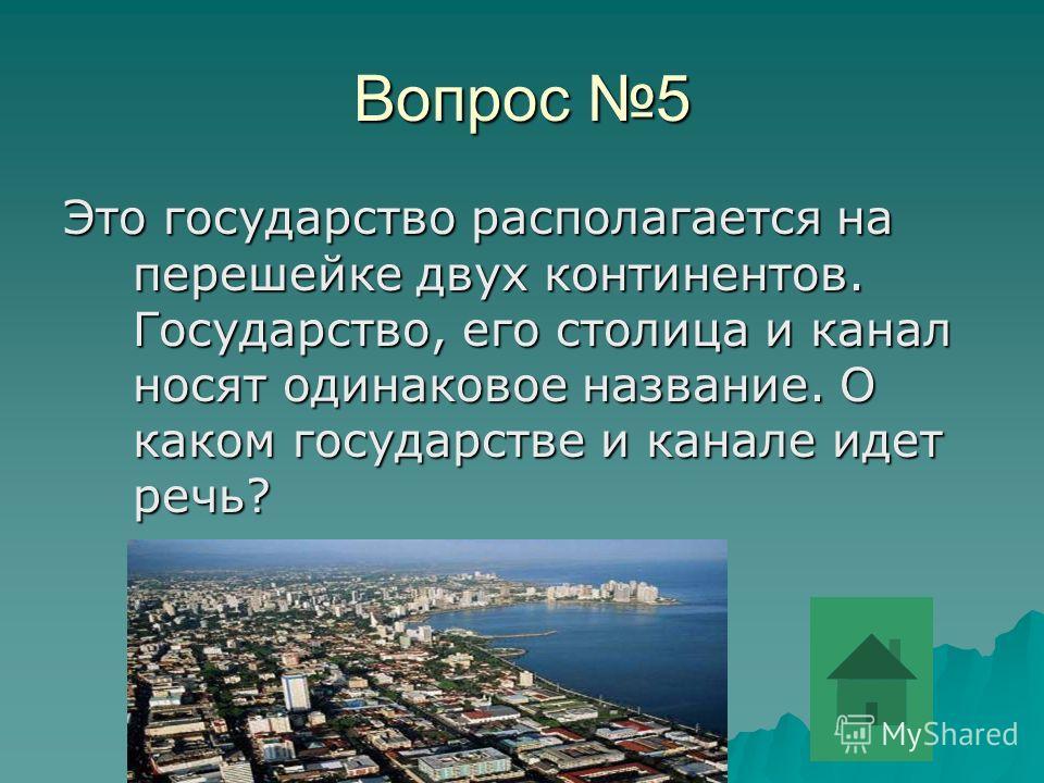 Вопрос 5 Это государство располагается на перешейке двух континентов. Государство, его столица и канал носят одинаковое название. О каком государстве и канале идет речь?