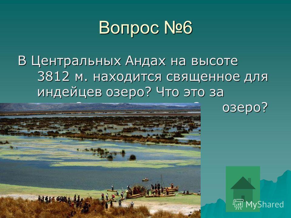 Вопрос 6 В Центральных Андах на высоте 3812 м. находится священное для индейцев озеро? Что это за озеро? зазаозероозеро? озеро?