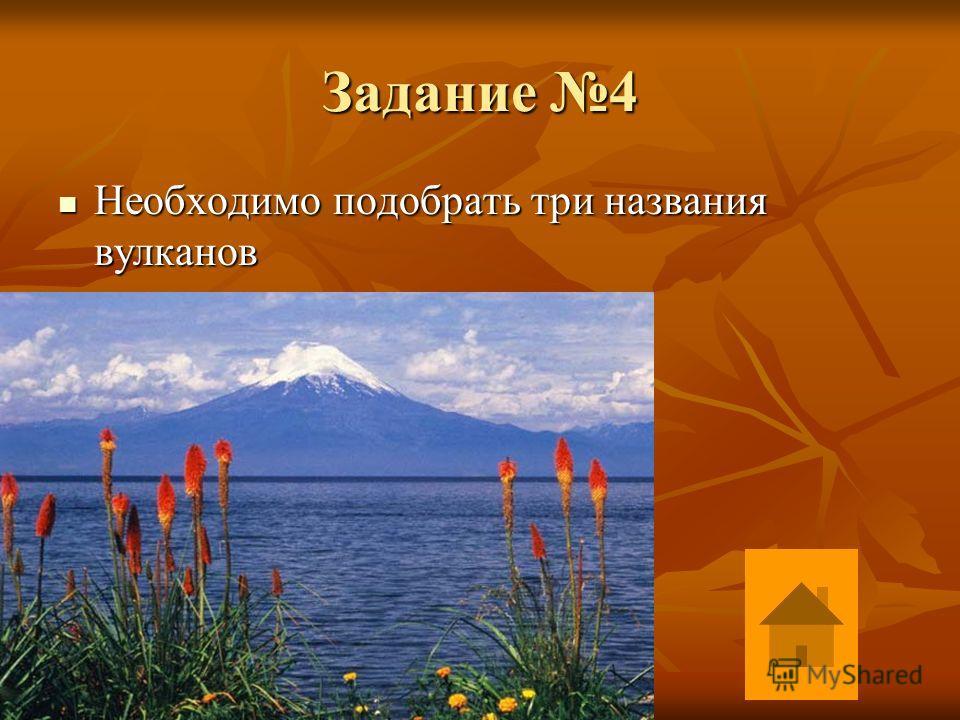 Задание 4 Необходимо подобрать три названия вулканов Необходимо подобрать три названия вулканов