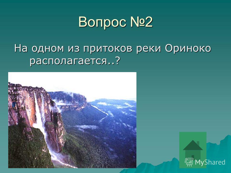 Вопрос 2 На одном из притоков реки Ориноко располагается..?