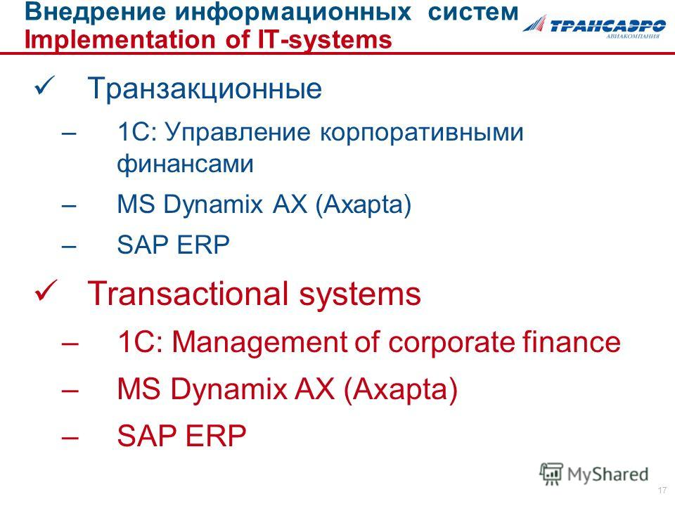 17 Транзакционные –1С: Управление корпоративными финансами –MS Dynamix AX (Axapta) –SAP ERP Transactional systems –1C: Management of corporate finance –MS Dynamix AX (Axapta) –SAP ERP Внедрение информационных систем Implementation of IT-systems