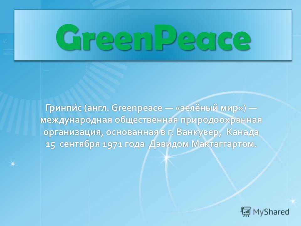 Гринпи́с (англ. Greenpeace «зелёный мир») международная общественная природоохранная организация, основанная в г. Ванкувер, Канада 15 сентября 1971 года Дэвидом Мактаггартом. GreenPeaceGreenPeace