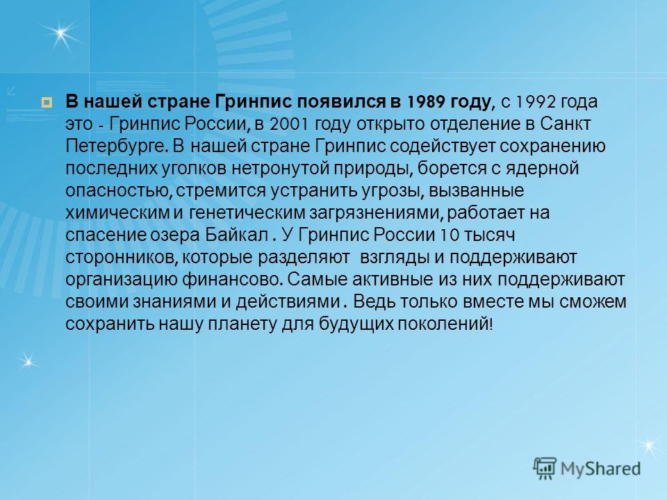 В нашей стране Гринпис появился в 1989 году, с 1992 года это - Гринпис России, в 2001 году открыто отделение в Санкт Петербурге. В нашей стране Гринпис содействует сохранению последних уголков нетронутой природы, борется с ядерной опасностью, стремит