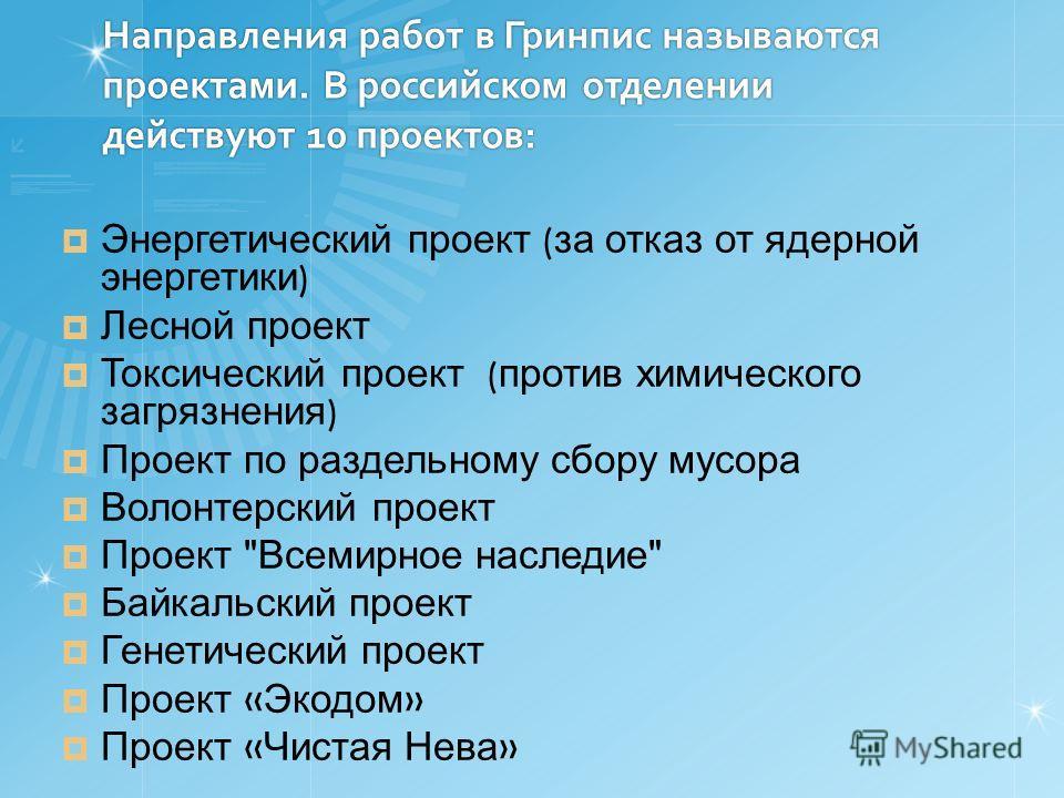 Направления работ в Гринпис называются проектами. В российском отделении действуют 10 проектов: Энергетический проект ( за отказ от ядерной энергетики ) Лесной проект Токсический проект ( против химического загрязнения ) Проект по раздельному сбору м