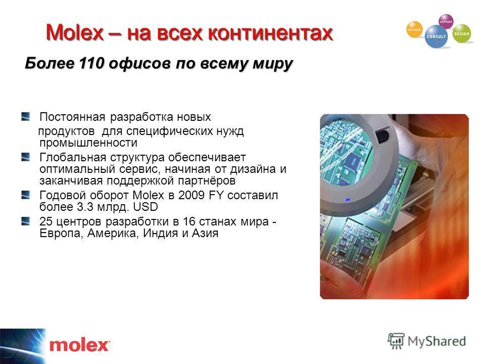 Molex – на всех континентах Постоянная разработка новых продуктов для специфических нужд промышленности Глобальная структура обеспечивает оптимальный сервис, начиная от дизайна и заканчивая поддержкой партнёров Годовой оборот Molex в 2009 FY составил