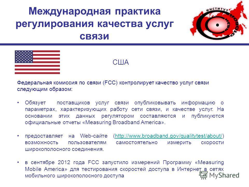 Международная практика регулирования качества услуг связи США Федеральная комиссия по связи (FCC) контролирует качество услуг связи следующим образом: Обязует поставщиков услуг связи опубликовывать информацию о параметрах, характеризующих работу сети