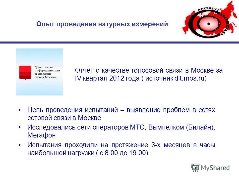 Опыт проведения натурных измерений Отчёт о качестве голосовой связи в Москве за IV квартал 2012 года ( источник dit.mos.ru) Цель проведения испытаний – выявление проблем в сетях сотовой связи в Москве Исследовались сети операторов MTC, Вымпелком (Бил