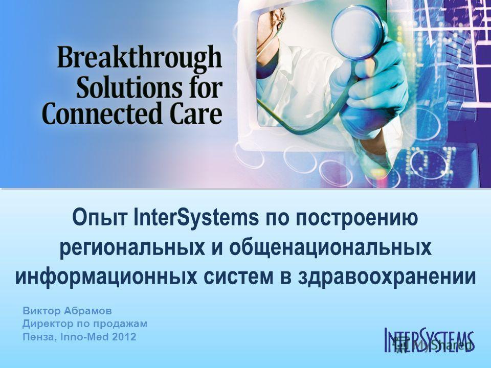 Опыт InterSystems по построению региональных и общенациональных информационных систем в здравоохранении Виктор Абрамов Директор по продажам Пенза, Inno-Med 2012