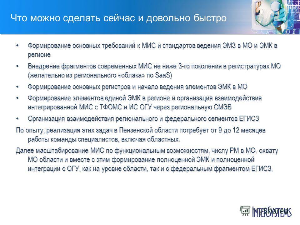 Что можно сделать сейчас и довольно быстро Формирование основных требований к МИС и стандартов ведения ЭМЗ в МО и ЭМК в регионе Формирование основных требований к МИС и стандартов ведения ЭМЗ в МО и ЭМК в регионе Внедрение фрагментов современных МИС