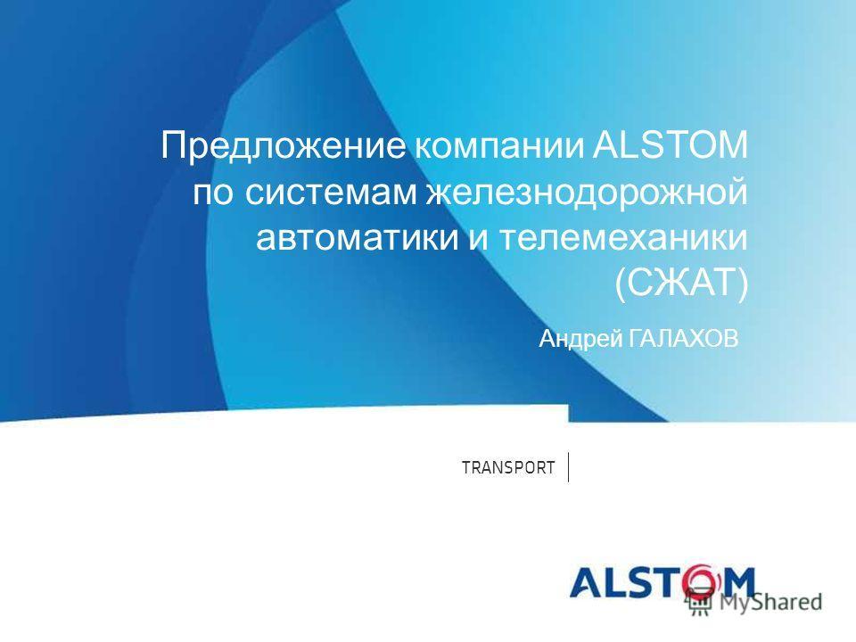 TRANSPORT Предложение компании ALSTOM по системам железнодорожной автоматики и телемеханики (СЖАТ) Андрей ГАЛАХОВ