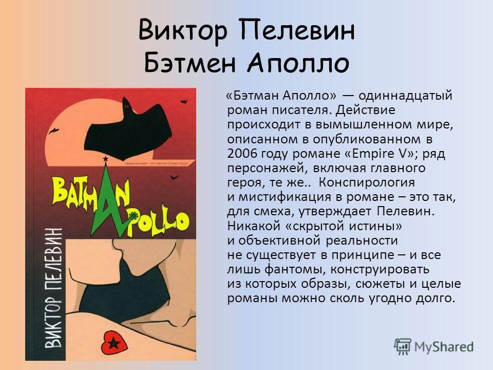 Виктор Пелевин Бэтмен Аполло «Бэтман Аполло» одиннадцатый роман писателя. Действие происходит в вымышленном мире, описанном в опубликованном в 2006 году романе «Empire V»; ряд персонажей, включая главного героя, те же.. Конспирология и мистификация в