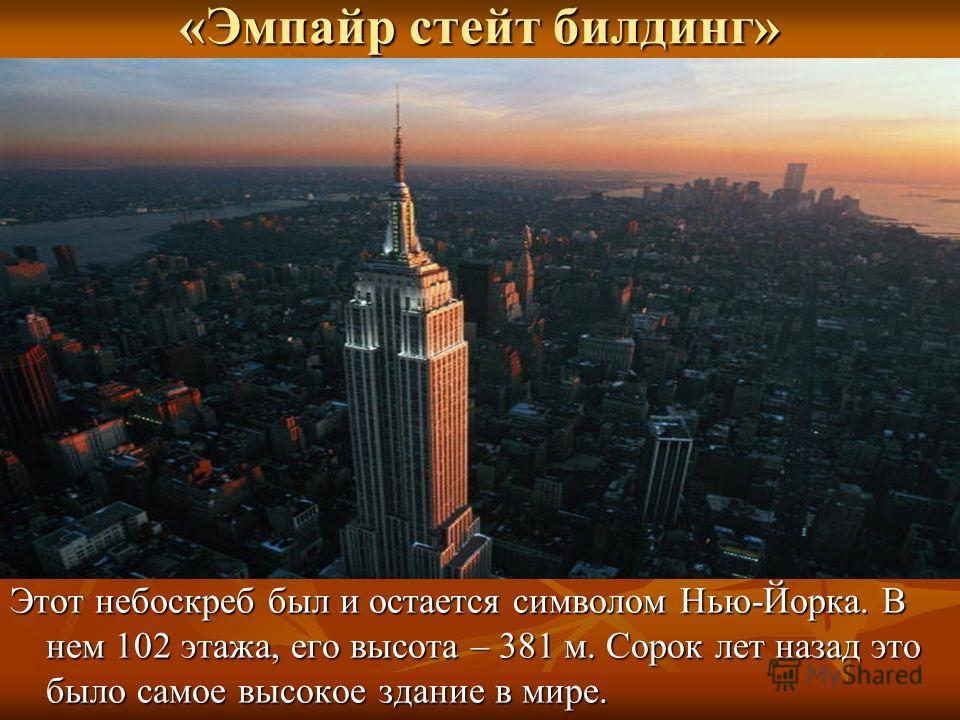 «Эмпайр стейт билдинг» Этот небоскреб был и остается символом Нью-Йорка. В нем 102 этажа, его высота – 381 м. Сорок лет назад это было самое высокое здание в мире.