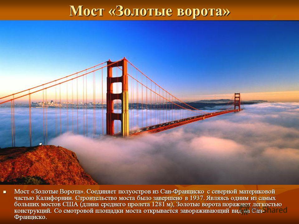 Мост «Золотые ворота» Мост «Золотые Ворота». Соединяет полуостров из Сан-Франциско с северной материковой частью Калифорнии. Строительство моста было завершено в 1937. Являясь одним из самых больших мостов США (длина среднего пролета 1281 м), Золотые