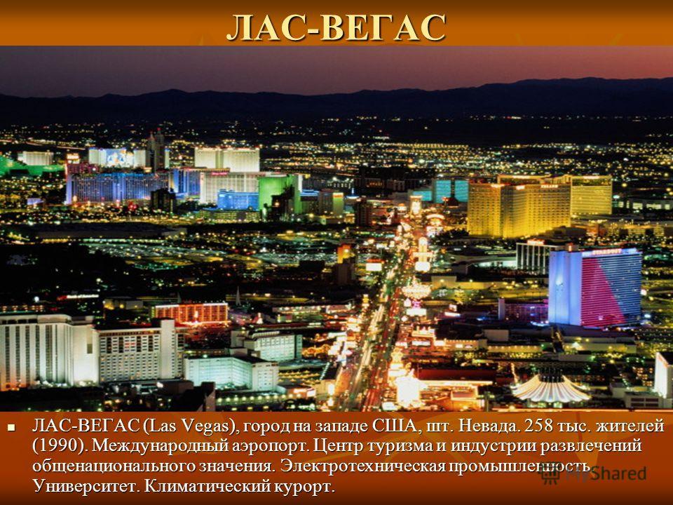 ЛАС-ВЕГАС ЛАС-ВЕГАС (Las Vegas), город на западе США, шт. Невада. 258 тыс. жителей (1990). Международный аэропорт. Центр туризма и индустрии развлечений общенационального значения. Электротехническая промышленность. Университет. Климатический курорт.