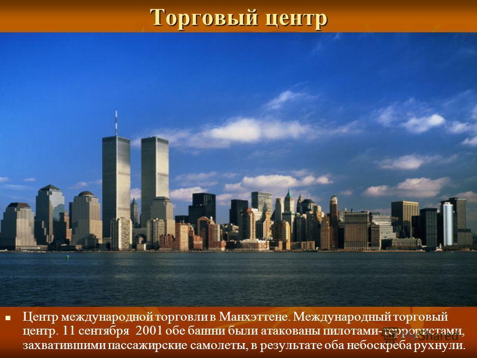Торговый центр Центр международной торговли в Манхэттене. Международный торговый центр. 11 сентября 2001 обе башни были атакованы пилотами-террористами, захватившими пассажирские самолеты, в результате оба небоскреба рухнули.
