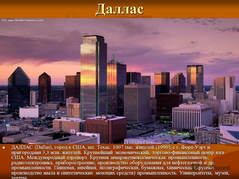 Даллас ДАЛЛАС (Dallas), город в США, шт. Техас. 1007 тыс. жителей (1990), с г. Форт-Уэрт и пригородами 3,3 млн. жителей. Крупнейший экономический, торгово-финансовый центр юга США. Международный аэропорт. Крупная авиаракетнокосмическая промышленность