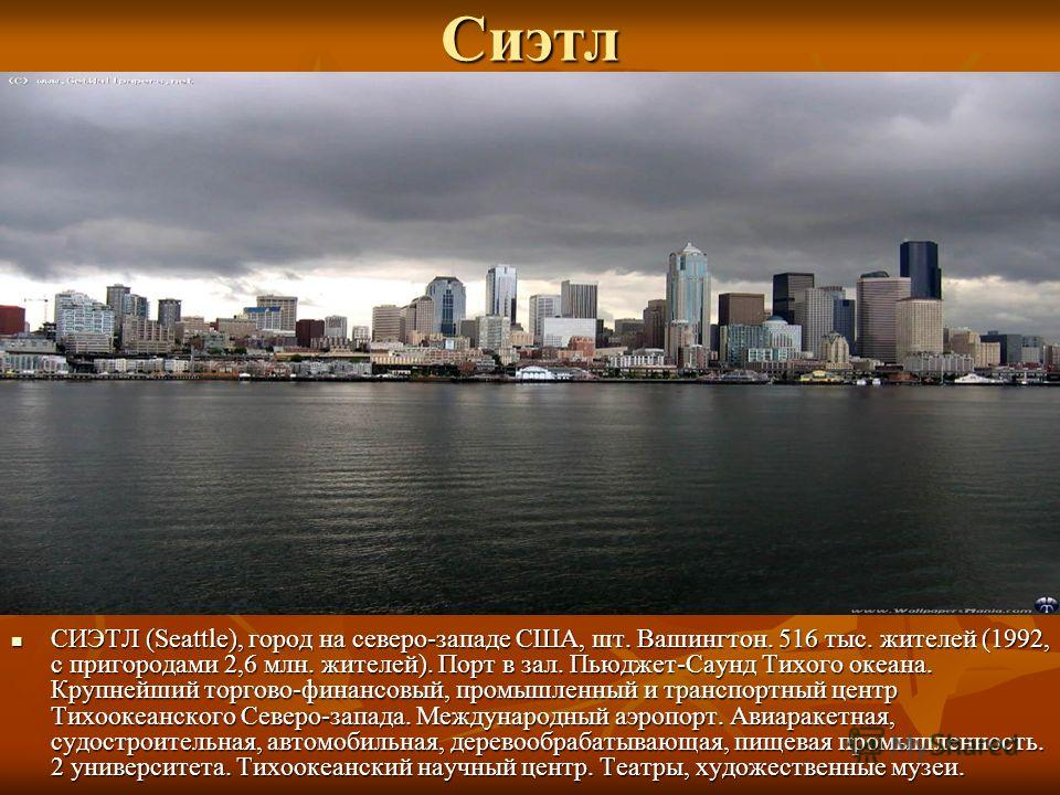 Сиэтл СИЭТЛ (Seattle), город на северо-западе США, шт. Вашингтон. 516 тыс. жителей (1992, с пригородами 2,6 млн. жителей). Порт в зал. Пьюджет-Саунд Тихого океана. Крупнейший торгово-финансовый, промышленный и транспортный центр Тихоокеанского Северо
