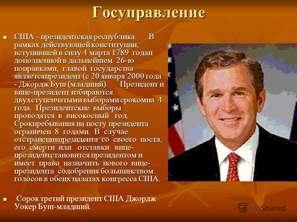 Госуправление США - президентская республика. В рамках действующей конституции, вступившей в силу 4 марта 1789 годаи дополненной в дальнейшем 26-ю поправками, главой государства являетсяпрезидент (с 20 января 2000 года - Джордж Буш (младший). Президе